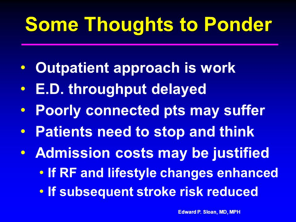 Edward P. Sloan, MD, MPH Some Thoughts to Ponder Outpatient approach is work E.D. throughput delayed Poorly connected pts may suffer Patients need to