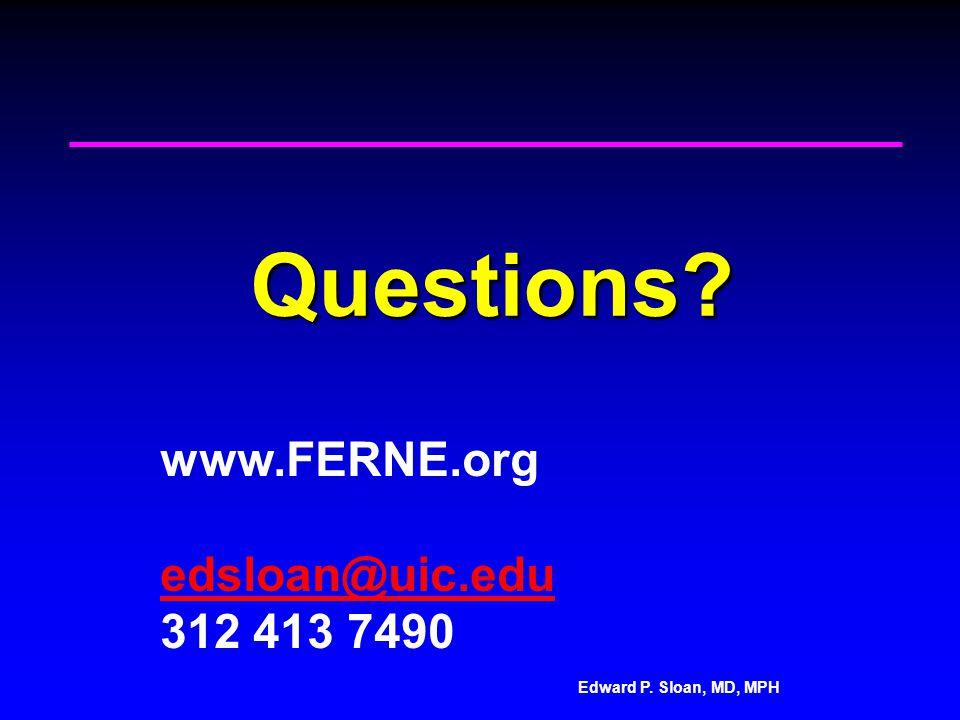 Edward P. Sloan, MD, MPH Questions www.FERNE.org edsloan@uic.edu 312 413 7490