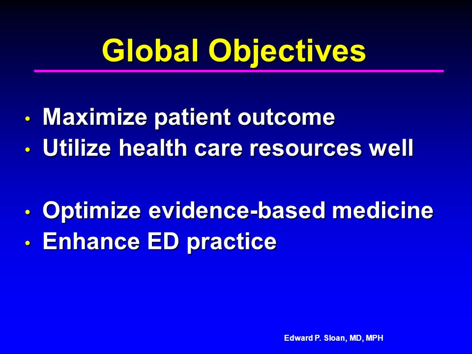 Edward P. Sloan, MD, MPH Global Objectives Maximize patient outcome Maximize patient outcome Utilize health care resources well Utilize health care re