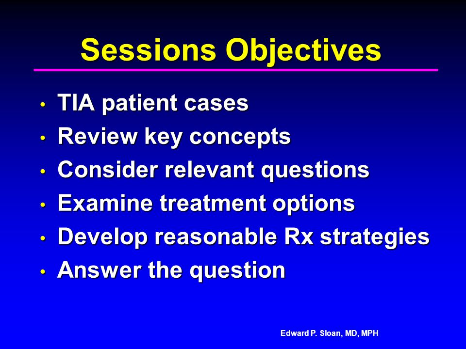 Edward P. Sloan, MD, MPH Sessions Objectives TIA patient cases TIA patient cases Review key concepts Review key concepts Consider relevant questions C