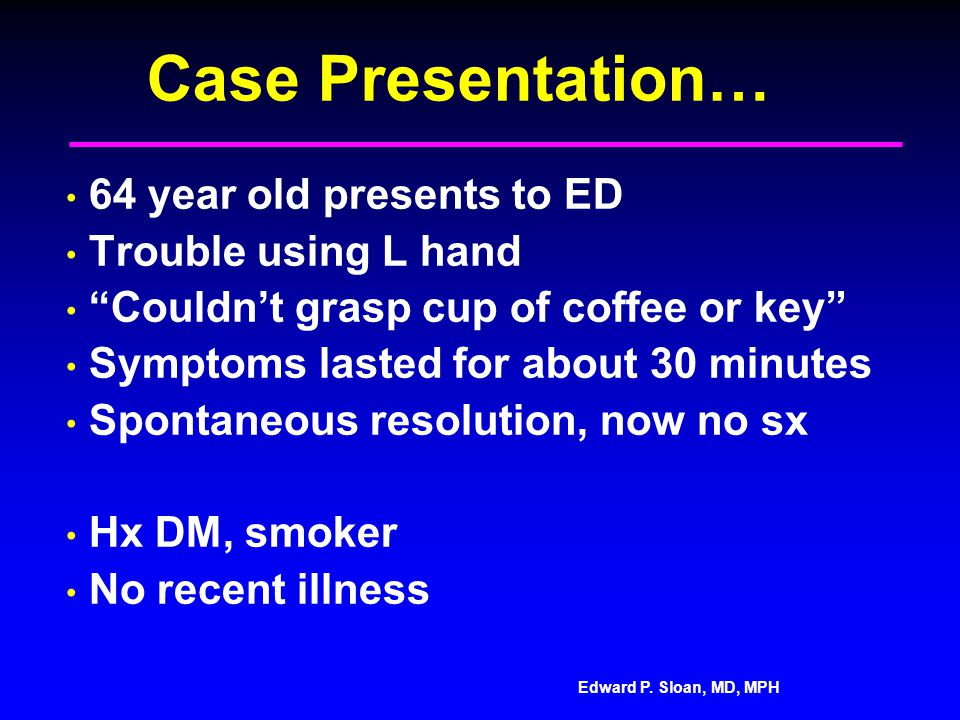 "Edward P. Sloan, MD, MPH Case Presentation… 64 year old presents to ED Trouble using L hand ""Couldn't grasp cup of coffee or key"" Symptoms lasted for"