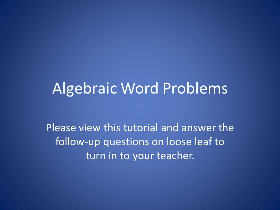 Algebraic Word Problems Please view this tutorial and answer the follow-up questions on loose leaf to turn in to your teacher.