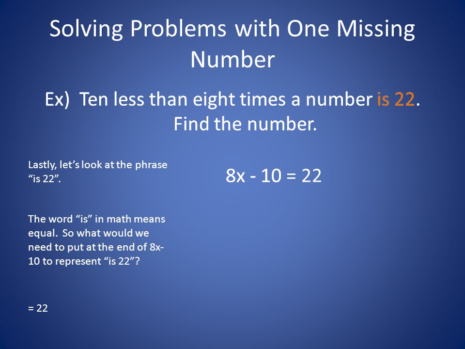 "Solving Problems with One Missing Number Ex) Ten less than eight times a number is 22. Find the number. Lastly, let's look at the phrase ""is 22"". 8x -"