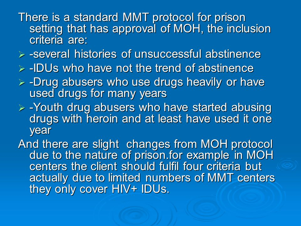 There is a standard MMT protocol for prison setting that has approval of MOH, the inclusion criteria are:  -several histories of unsuccessful abstinence  -IDUs who have not the trend of abstinence  -Drug abusers who use drugs heavily or have used drugs for many years  -Youth drug abusers who have started abusing drugs with heroin and at least have used it one year And there are slight changes from MOH protocol due to the nature of prison.for example in MOH centers the client should fulfil four criteria but actually due to limited numbers of MMT centers they only cover HIV+ IDUs.