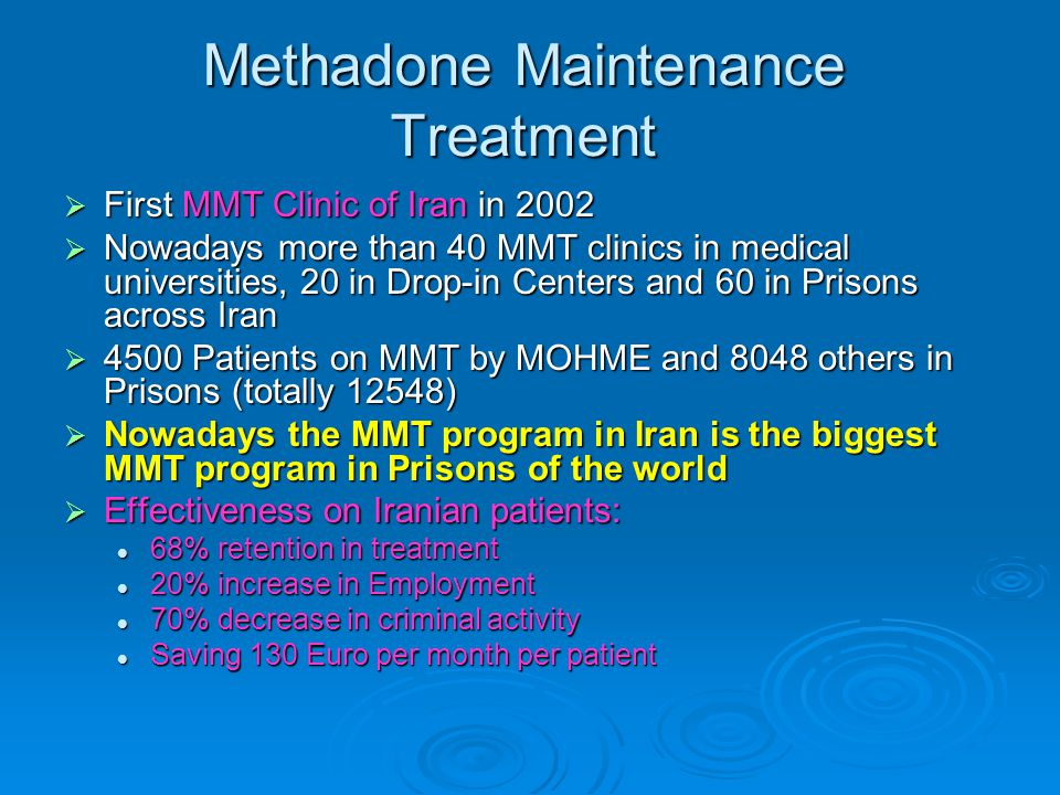 Methadone Maintenance Treatment  First MMT Clinic of Iran in 2002  Nowadays more than 40 MMT clinics in medical universities, 20 in Drop-in Centers and 60 in Prisons across Iran  4500 Patients on MMT by MOHME and 8048 others in Prisons (totally 12548)  Nowadays the MMT program in Iran is the biggest MMT program in Prisons of the world  Effectiveness on Iranian patients: 68% retention in treatment 68% retention in treatment 20% increase in Employment 20% increase in Employment 70% decrease in criminal activity 70% decrease in criminal activity Saving 130 Euro per month per patient Saving 130 Euro per month per patient