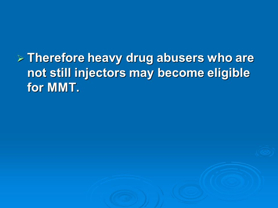  Therefore heavy drug abusers who are not still injectors may become eligible for MMT.