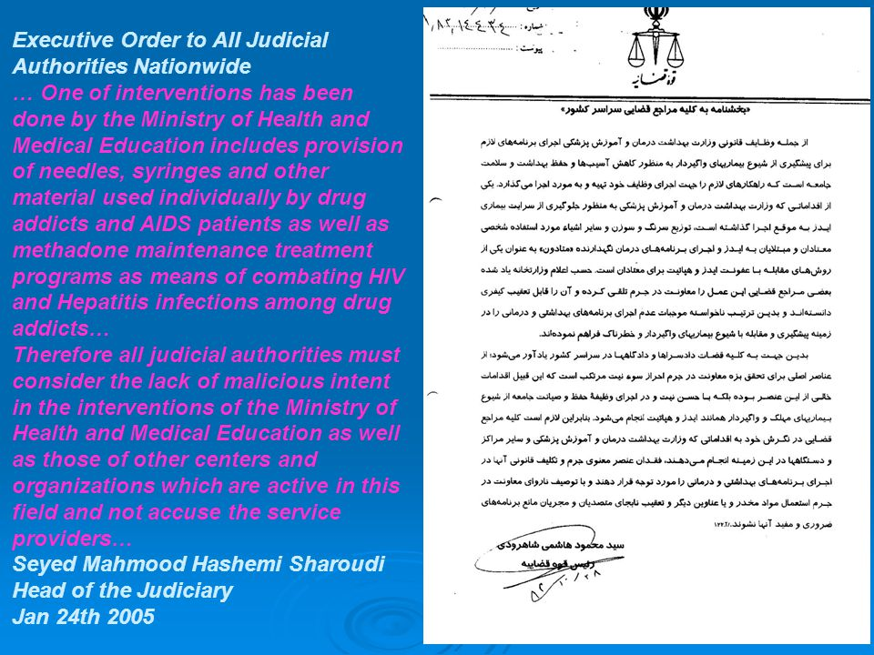 Executive Order to All Judicial Authorities Nationwide … One of interventions has been done by the Ministry of Health and Medical Education includes provision of needles, syringes and other material used individually by drug addicts and AIDS patients as well as methadone maintenance treatment programs as means of combating HIV and Hepatitis infections among drug addicts… Therefore all judicial authorities must consider the lack of malicious intent in the interventions of the Ministry of Health and Medical Education as well as those of other centers and organizations which are active in this field and not accuse the service providers… Seyed Mahmood Hashemi Sharoudi Head of the Judiciary Jan 24th 2005