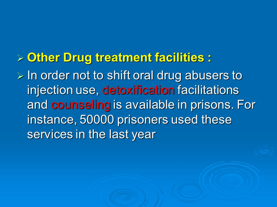  Other Drug treatment facilities :  In order not to shift oral drug abusers to injection use, detoxification facilitations and counseling is available in prisons.