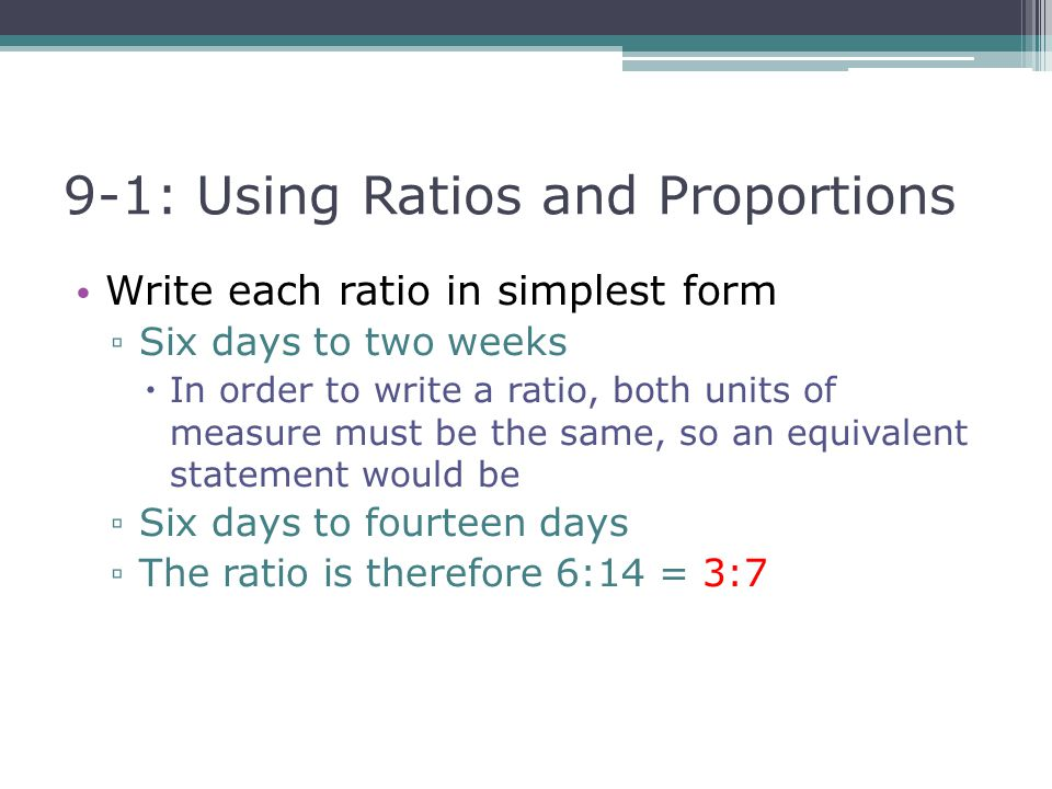 9-1: Using Ratios and Proportions Write each ratio in simplest form ▫ Six days to two weeks  In order to write a ratio, both units of measure must be