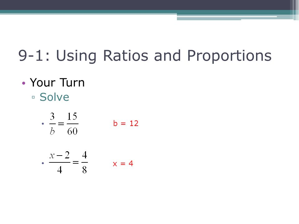 9-1: Using Ratios and Proportions Your Turn ▫ Solve  b = 12 x = 4