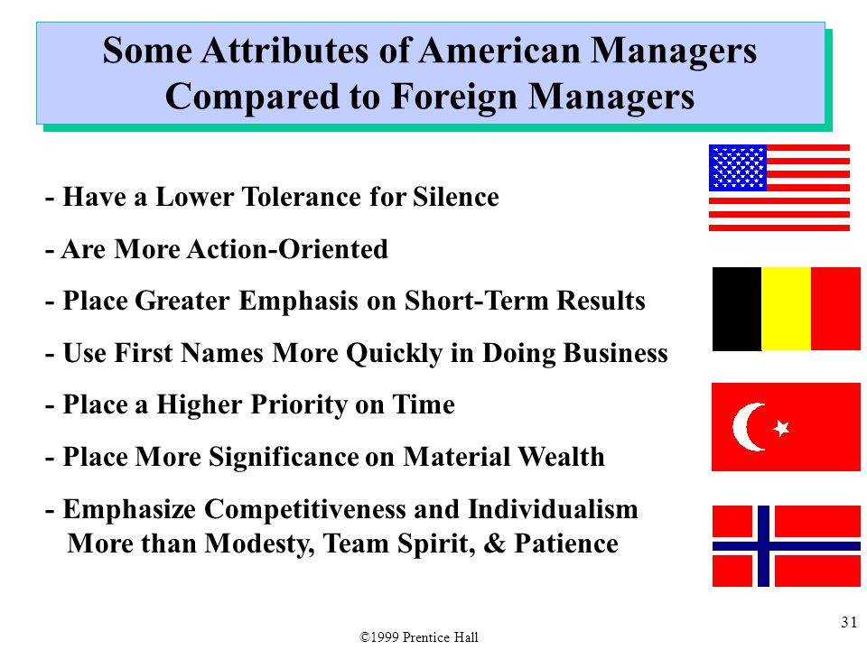 31 Some Attributes of American Managers Compared to Foreign Managers - Have a Lower Tolerance for Silence - Are More Action-Oriented - Place Greater E