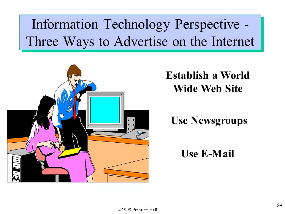34 Establish a World Wide Web Site Use Newsgroups Use E-Mail Information Technology Perspective - Three Ways to Advertise on the Internet ©1999 Prentice Hall