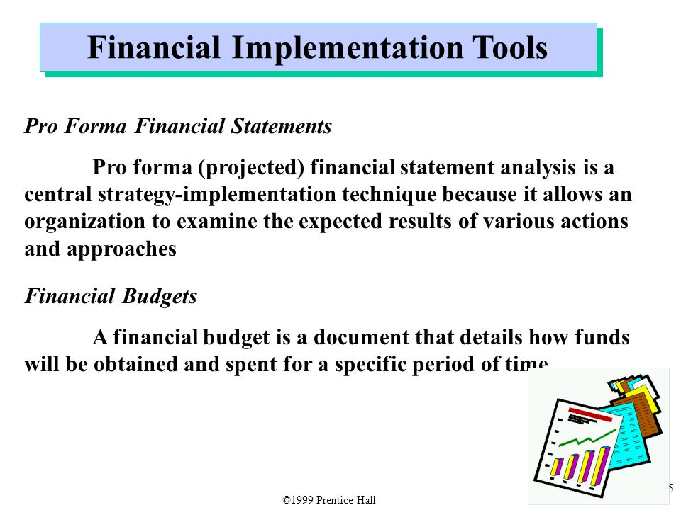 35 Financial Implementation Tools Pro Forma Financial Statements Pro forma (projected) financial statement analysis is a central strategy-implementati