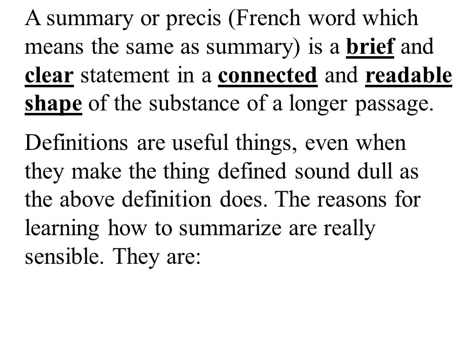 A summary or precis (French word which means the same as summary) is a brief and clear statement in a connected and readable shape of the substance of a longer passage.