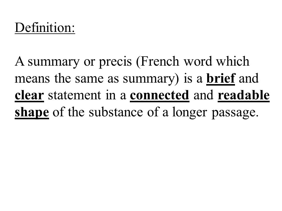 Definition: A summary or precis (French word which means the same as summary) is a brief and clear statement in a connected and readable shape of the substance of a longer passage.