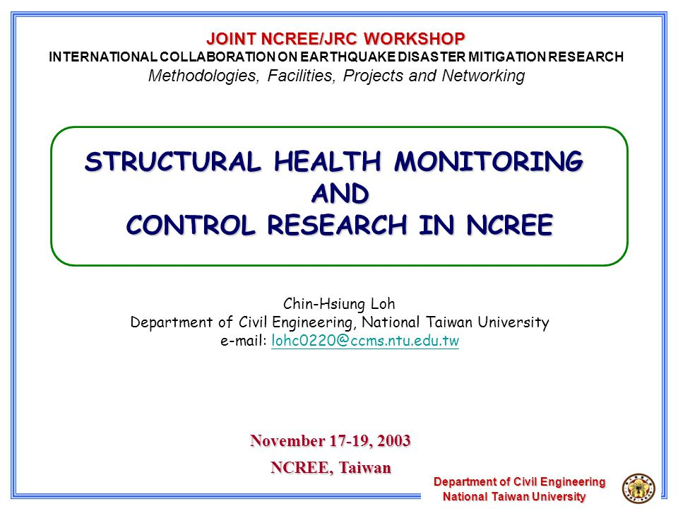 Department of Civil Engineering National Taiwan University National Taiwan University STRUCTURAL HEALTH MONITORING AND CONTROL RESEARCH IN NCREE Chin-Hsiung Loh Department of Civil Engineering, National Taiwan University e-mail: lohc0220@ccms.ntu.edu.twlohc0220@ccms.ntu.edu.tw November 17-19, 2003 NCREE, Taiwan JOINT NCREE/JRC WORKSHOP INTERNATIONAL COLLABORATION ON EARTHQUAKE DISASTER MITIGATION RESEARCH Methodologies, Facilities, Projects and Networking