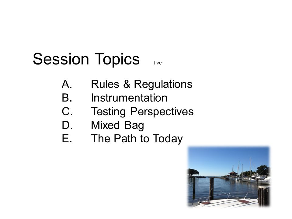 Session Topics five A. Rules & Regulations B. Instrumentation C. Testing Perspectives D. Mixed Bag E. The Path to Today