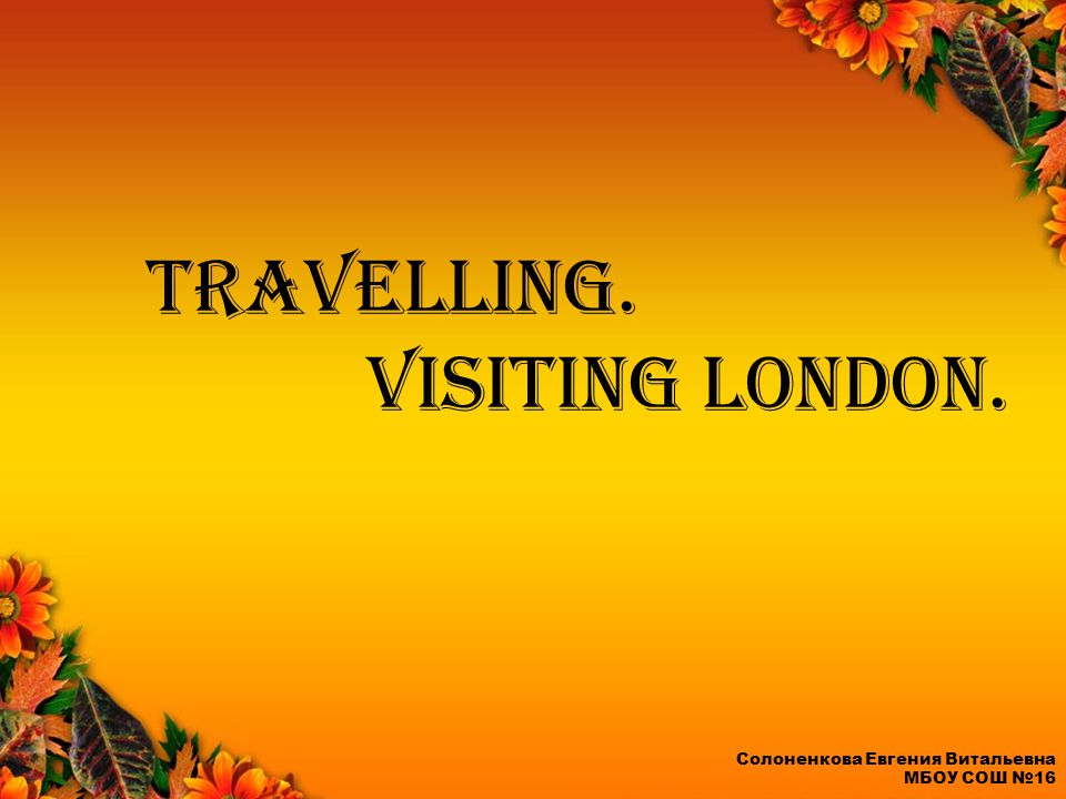 Travelling. Visiting London. Солоненкова Евгения Витальевна МБОУ СОШ №16