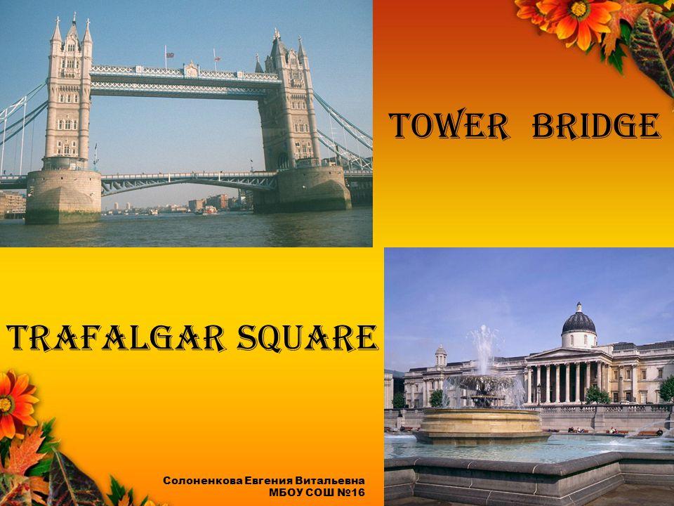 Tower Bridge Trafalgar Square Солоненкова Евгения Витальевна МБОУ СОШ №16