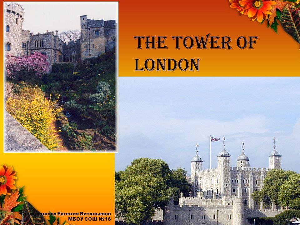 The Tower of London Солоненкова Евгения Витальевна МБОУ СОШ №16