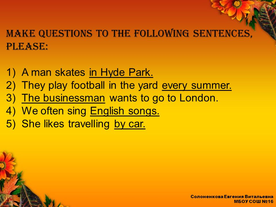 Make questions to the following sentences, please: 1)A man skates in Hyde Park.