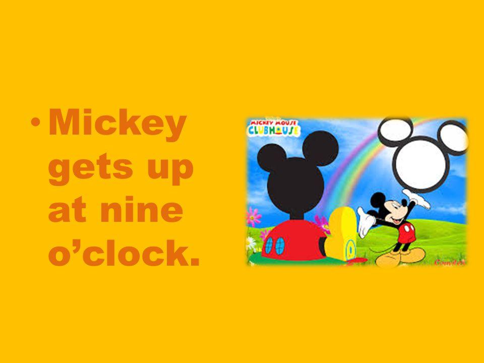 Mickey gets up at nine o'clock.
