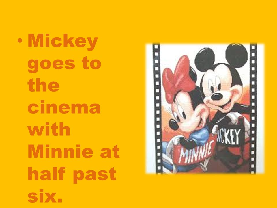 Mickey goes to the cinema with Minnie at half past six.