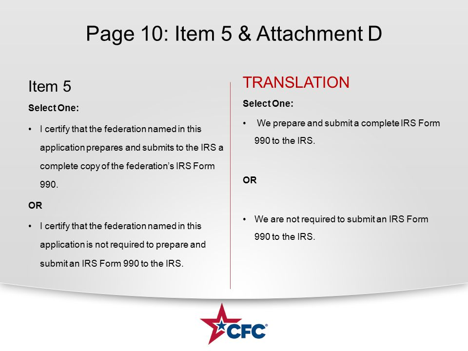 Page 10: Item 5 & Attachment D Item 5 Select One: I certify that the federation named in this application prepares and submits to the IRS a complete c