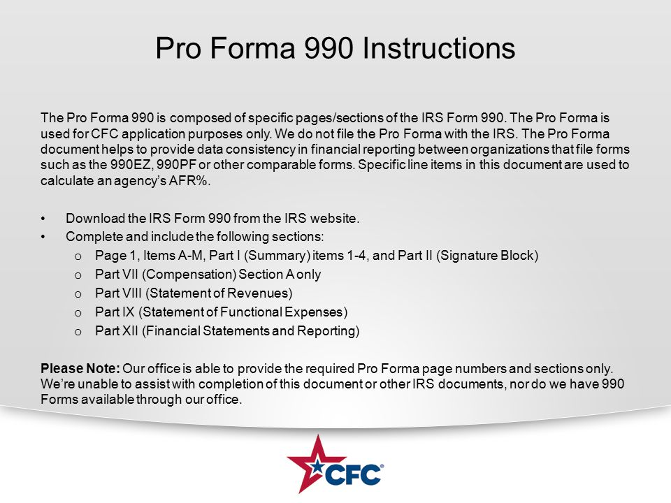 Pro Forma 990 Instructions The Pro Forma 990 is composed of specific pages/sections of the IRS Form 990. The Pro Forma is used for CFC application pur