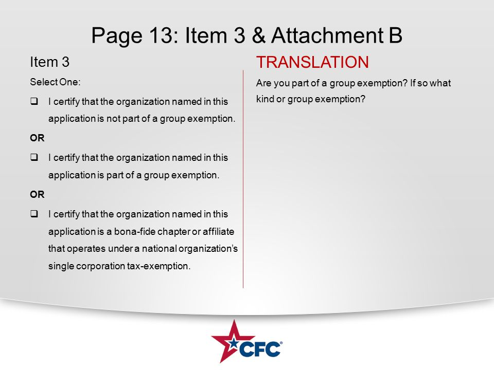 Page 13: Item 3 & Attachment B Item 3 Select One:  I certify that the organization named in this application is not part of a group exemption. OR  I