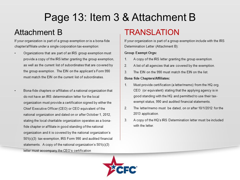 Page 13: Item 3 & Attachment B Attachment B If your organization is part of a group exemption or is a bona-fide chapter/affiliate under a single corporation tax-exemption: Organizations that are part of an IRS group exemption must provide a copy of the IRS letter granting the group exemption, as well as the current list of subordinates that are covered by the group exemption.