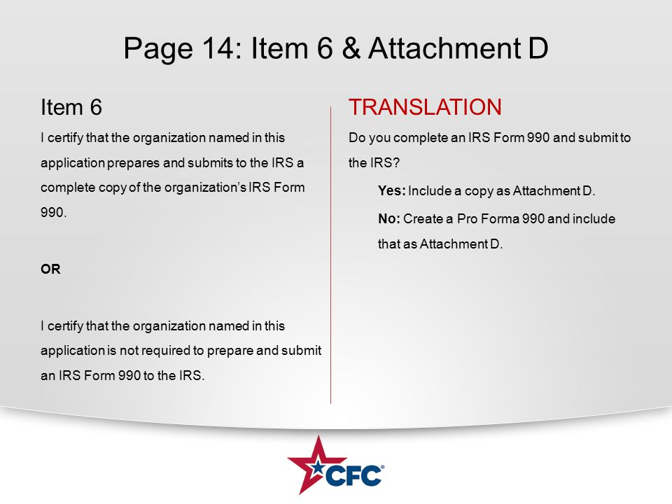 Page 14: Item 6 & Attachment D Item 6 I certify that the organization named in this application prepares and submits to the IRS a complete copy of the organization's IRS Form 990.