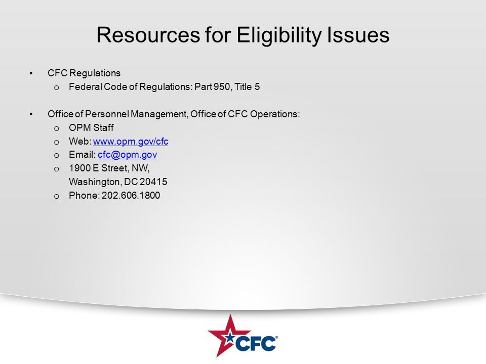 Resources for Eligibility Issues CFC Regulations o Federal Code of Regulations: Part 950, Title 5 Office of Personnel Management, Office of CFC Operations: o OPM Staff o Web: www.opm.gov/cfcwww.opm.gov/cfc o Email: cfc@opm.govcfc@opm.gov o 1900 E Street, NW, Washington, DC 20415 o Phone: 202.606.1800