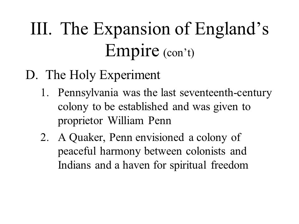 III.The Expansion of England's Empire (con't) D.The Holy Experiment 1.Pennsylvania was the last seventeenth-century colony to be established and was given to proprietor William Penn 2.A Quaker, Penn envisioned a colony of peaceful harmony between colonists and Indians and a haven for spiritual freedom