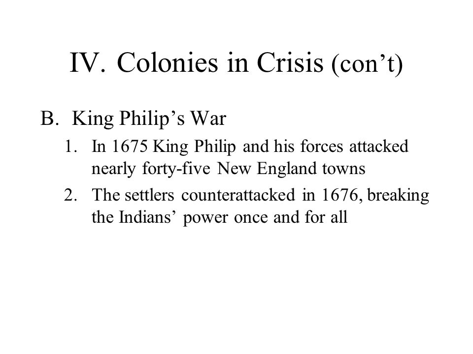IV.Colonies in Crisis (con't) B.King Philip's War 1.In 1675 King Philip and his forces attacked nearly forty-five New England towns 2.The settlers counterattacked in 1676, breaking the Indians' power once and for all