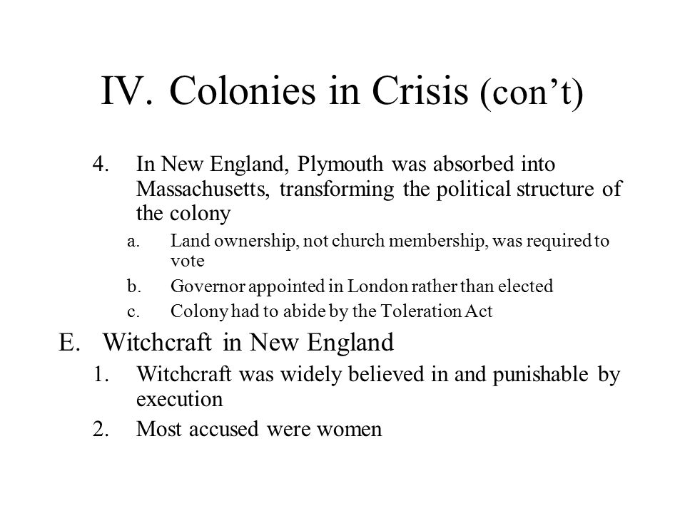 IV.Colonies in Crisis (con't) 4.In New England, Plymouth was absorbed into Massachusetts, transforming the political structure of the colony a.Land ownership, not church membership, was required to vote b.Governor appointed in London rather than elected c.Colony had to abide by the Toleration Act E.Witchcraft in New England 1.Witchcraft was widely believed in and punishable by execution 2.Most accused were women