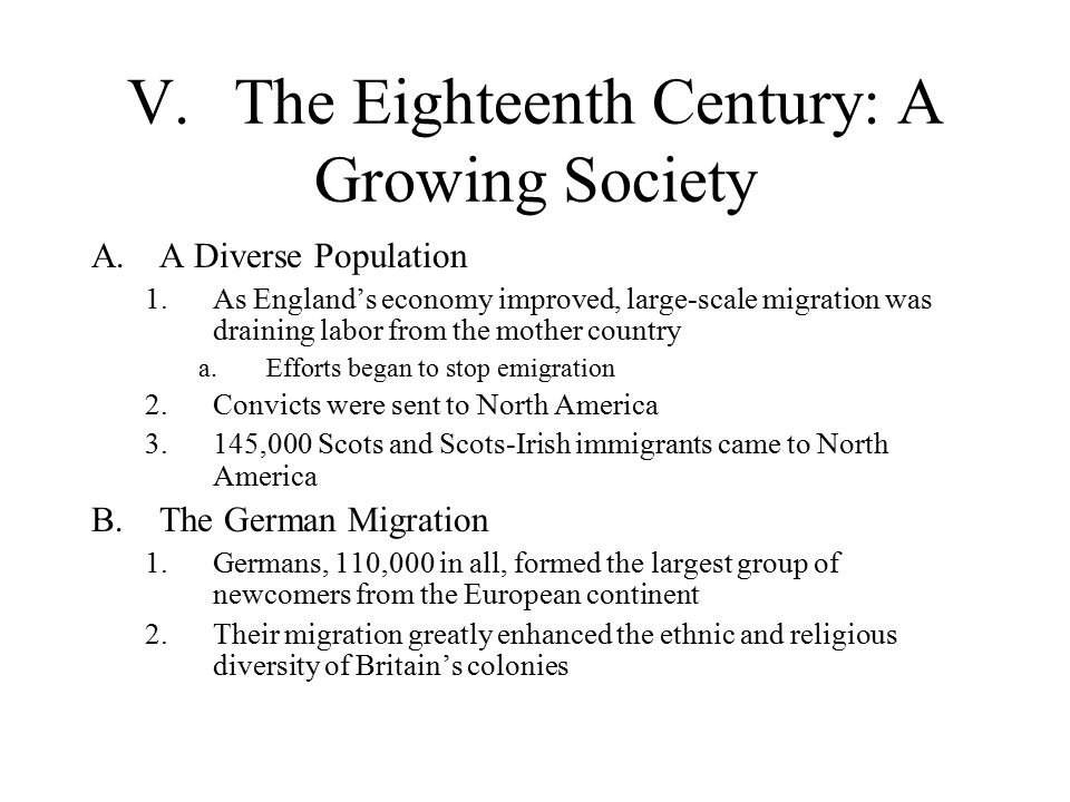 V.The Eighteenth Century: A Growing Society A.A Diverse Population 1.As England's economy improved, large-scale migration was draining labor from the mother country a.Efforts began to stop emigration 2.Convicts were sent to North America 3.145,000 Scots and Scots-Irish immigrants came to North America B.The German Migration 1.Germans, 110,000 in all, formed the largest group of newcomers from the European continent 2.Their migration greatly enhanced the ethnic and religious diversity of Britain's colonies