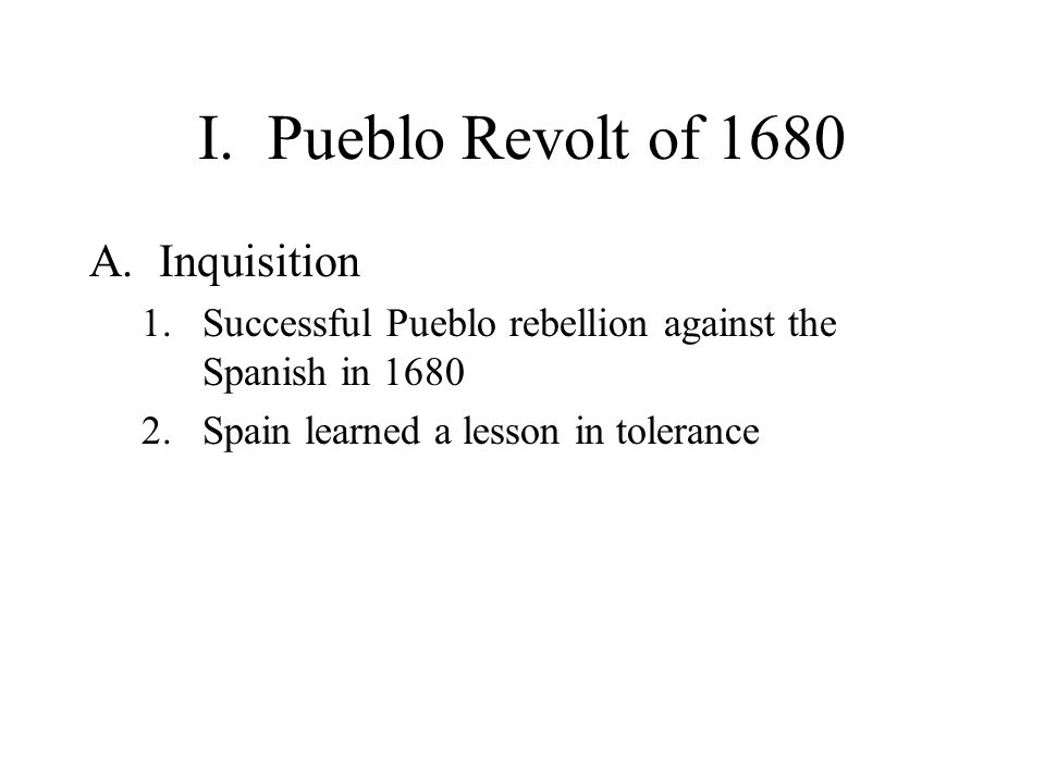 I.Pueblo Revolt of 1680 A.Inquisition 1.Successful Pueblo rebellion against the Spanish in 1680 2.Spain learned a lesson in tolerance