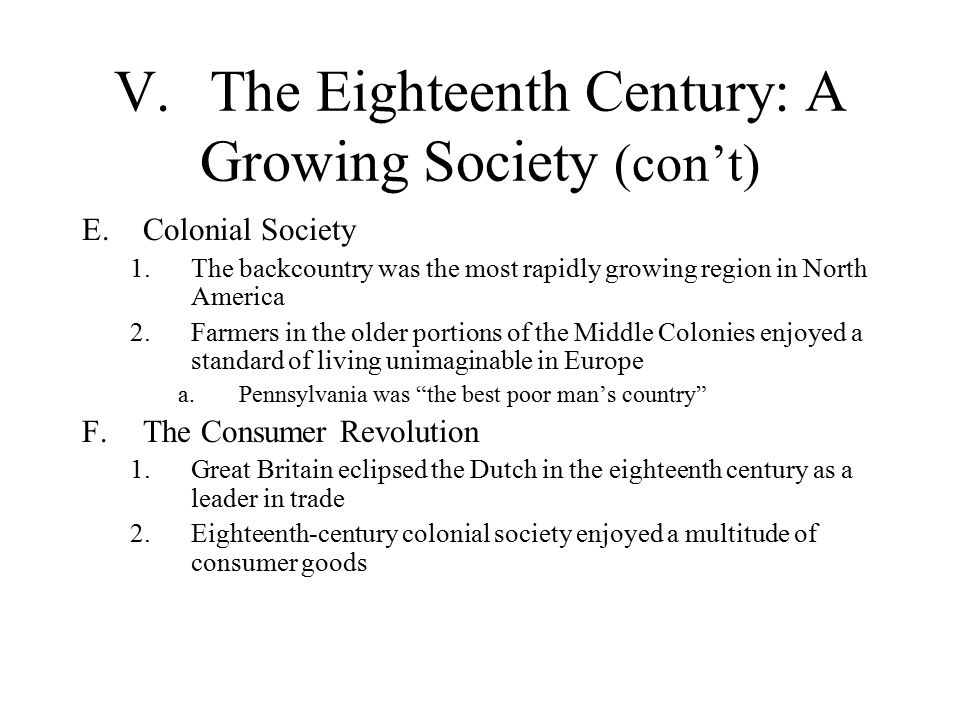 V.The Eighteenth Century: A Growing Society (con't) E.Colonial Society 1.The backcountry was the most rapidly growing region in North America 2.Farmers in the older portions of the Middle Colonies enjoyed a standard of living unimaginable in Europe a.Pennsylvania was the best poor man's country F.The Consumer Revolution 1.Great Britain eclipsed the Dutch in the eighteenth century as a leader in trade 2.Eighteenth-century colonial society enjoyed a multitude of consumer goods