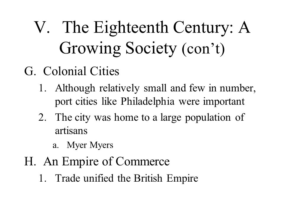 V.The Eighteenth Century: A Growing Society (con't) G.Colonial Cities 1.Although relatively small and few in number, port cities like Philadelphia were important 2.The city was home to a large population of artisans a.Myer Myers H.An Empire of Commerce 1.Trade unified the British Empire