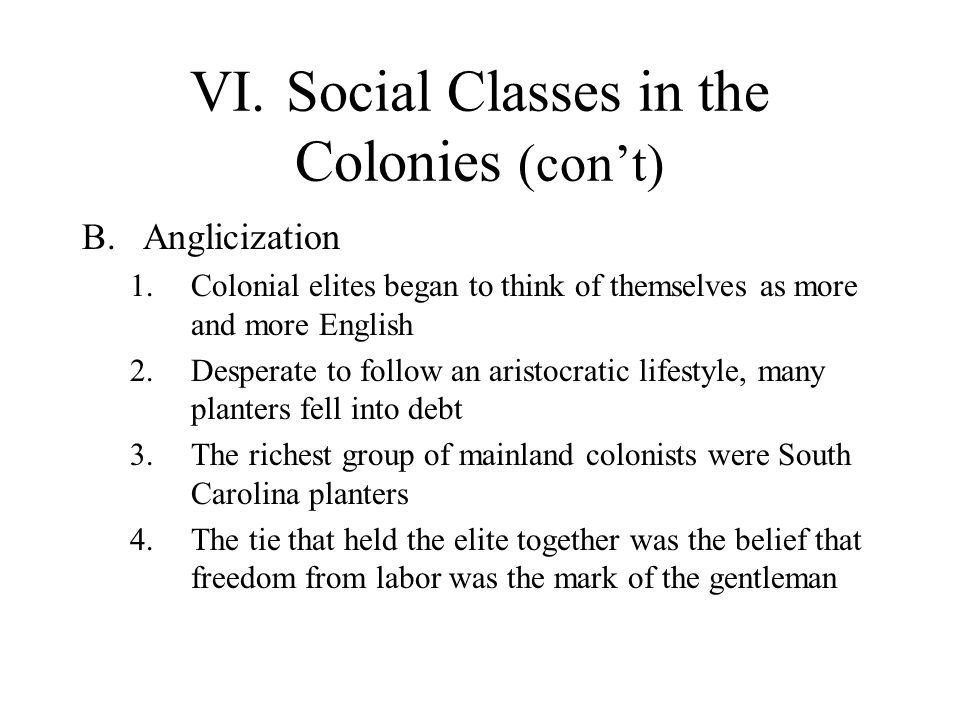 VI.Social Classes in the Colonies (con't) B.Anglicization 1.Colonial elites began to think of themselves as more and more English 2.Desperate to follow an aristocratic lifestyle, many planters fell into debt 3.The richest group of mainland colonists were South Carolina planters 4.The tie that held the elite together was the belief that freedom from labor was the mark of the gentleman