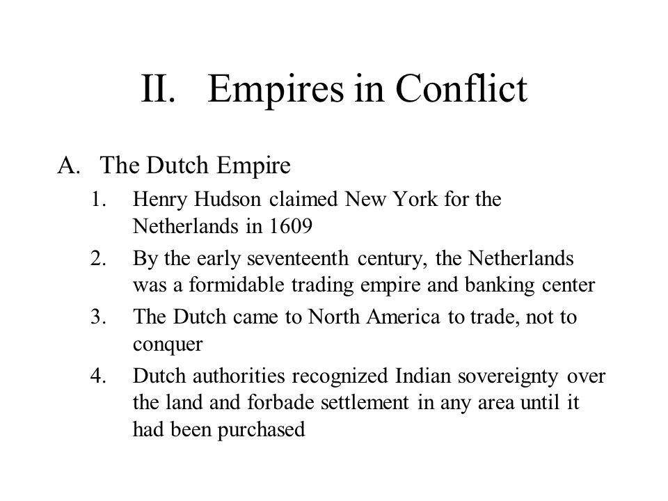 II.Empires in Conflict A.The Dutch Empire 1.Henry Hudson claimed New York for the Netherlands in 1609 2.By the early seventeenth century, the Netherlands was a formidable trading empire and banking center 3.The Dutch came to North America to trade, not to conquer 4.Dutch authorities recognized Indian sovereignty over the land and forbade settlement in any area until it had been purchased