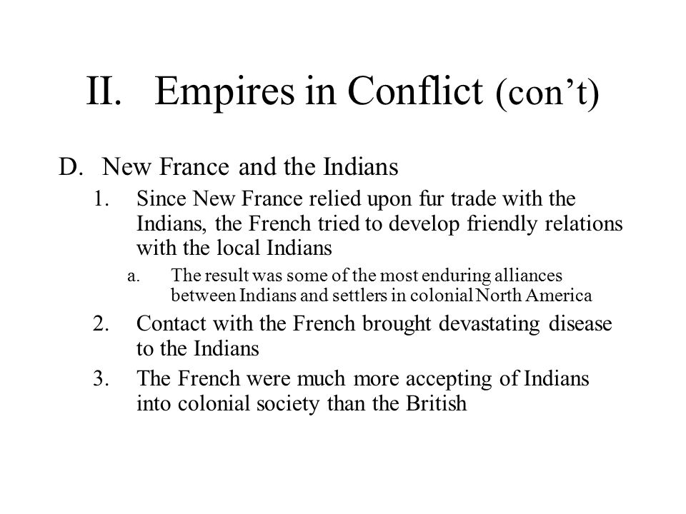 II.Empires in Conflict (con't) D.New France and the Indians 1.Since New France relied upon fur trade with the Indians, the French tried to develop friendly relations with the local Indians a.The result was some of the most enduring alliances between Indians and settlers in colonial North America 2.Contact with the French brought devastating disease to the Indians 3.The French were much more accepting of Indians into colonial society than the British