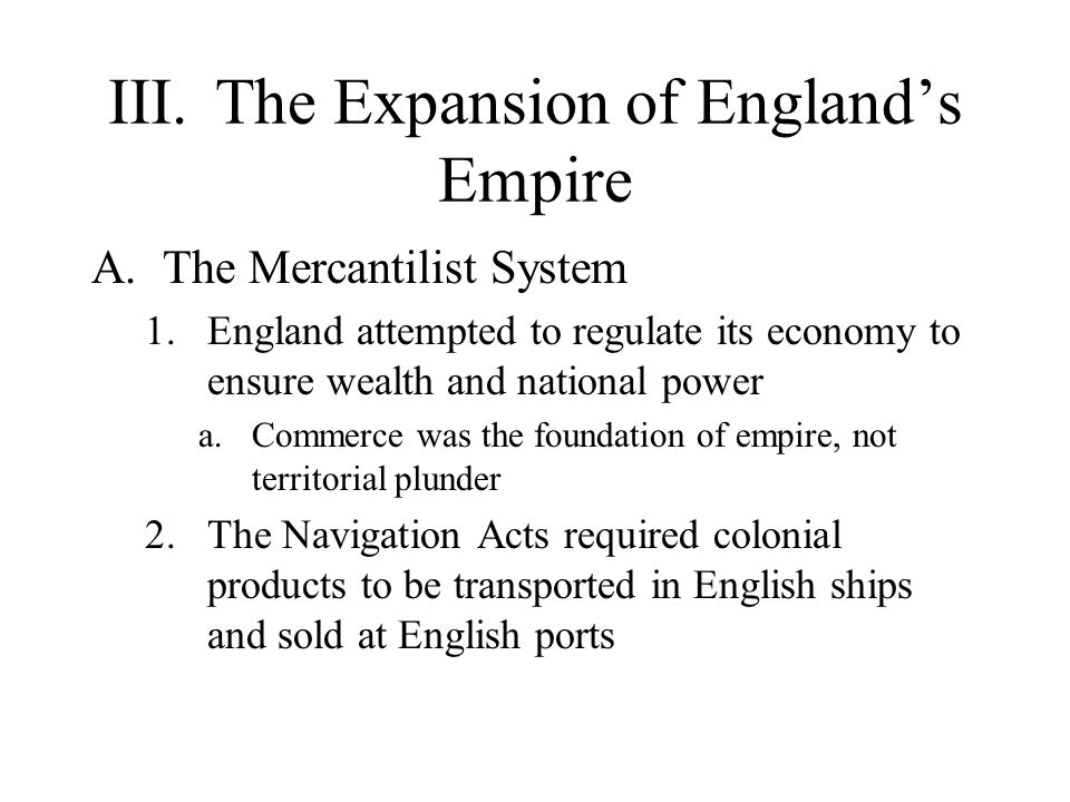 III.The Expansion of England's Empire A.The Mercantilist System 1.England attempted to regulate its economy to ensure wealth and national power a.Commerce was the foundation of empire, not territorial plunder 2.The Navigation Acts required colonial products to be transported in English ships and sold at English ports