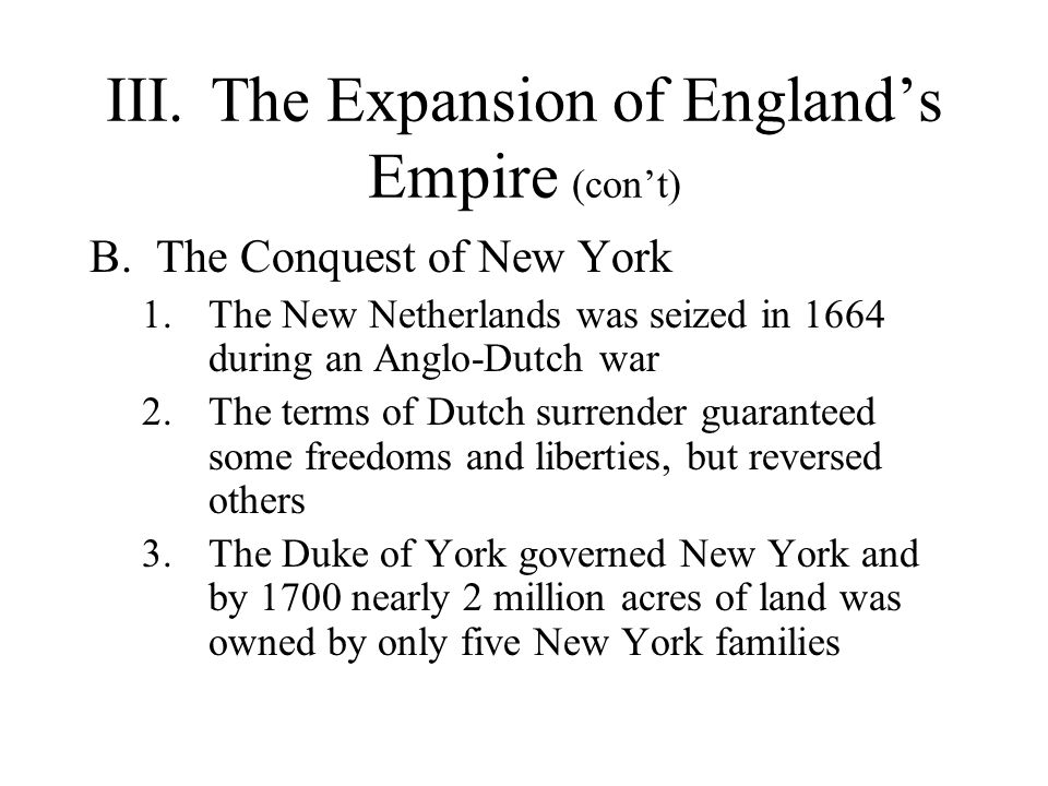 III.The Expansion of England's Empire (con't) 4.The English briefly held an alliance with the Five Nations, known as the Covenant Chain, but by the end of the century the Five Nations adopted a policy of neutrality 5.Demanding liberties, the English of New York got an elected assembly, which drafted its Charter of Liberties and Privileges in 1683