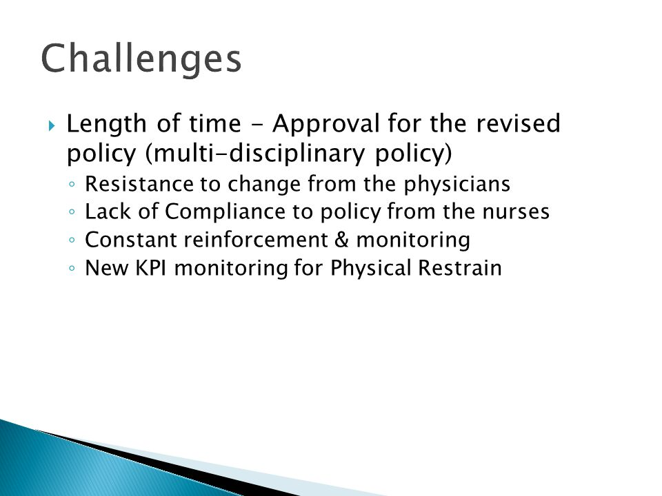  Length of time - Approval for the revised policy (multi-disciplinary policy) ◦ Resistance to change from the physicians ◦ Lack of Compliance to policy from the nurses ◦ Constant reinforcement & monitoring ◦ New KPI monitoring for Physical Restrain