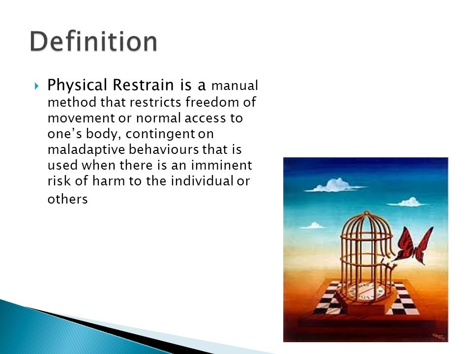 Definition  Physical Restrain is a manual method that restricts freedom of movement or normal access to one's body, contingent on maladaptive behaviours that is used when there is an imminent risk of harm to the individual or others