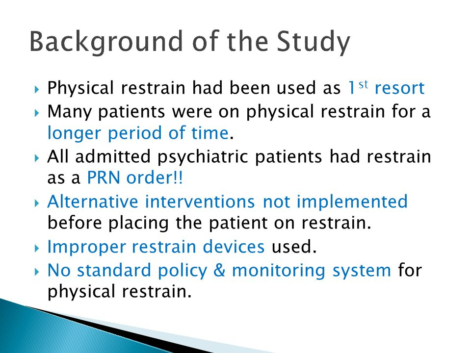  Physical restrain had been used as 1 st resort  Many patients were on physical restrain for a longer period of time.
