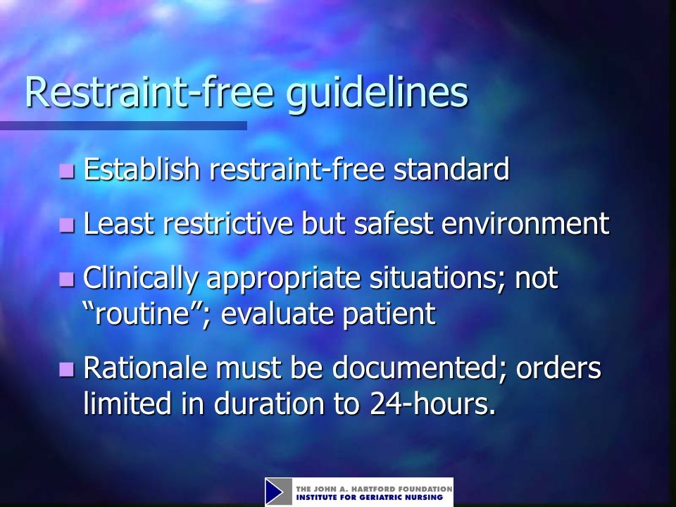 Restraint-free guidelines Establish restraint-free standard Establish restraint-free standard Least restrictive but safest environment Least restrictive but safest environment Clinically appropriate situations; not routine ; evaluate patient Clinically appropriate situations; not routine ; evaluate patient Rationale must be documented; orders limited in duration to 24-hours.