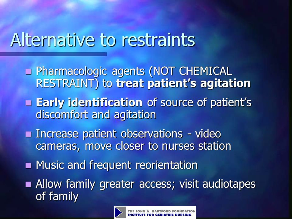 Alternative to restraints Pharmacologic agents (NOT CHEMICAL RESTRAINT) to treat patient's agitation Pharmacologic agents (NOT CHEMICAL RESTRAINT) to treat patient's agitation Early identification of source of patient's discomfort and agitation Early identification of source of patient's discomfort and agitation Increase patient observations - video cameras, move closer to nurses station Increase patient observations - video cameras, move closer to nurses station Music and frequent reorientation Music and frequent reorientation Allow family greater access; visit audiotapes of family Allow family greater access; visit audiotapes of family